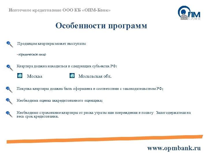 Ипотечное кредитование ООО КБ «ОПМ-Банк» Особенности программ Продавцом квартиры может выступать: • юридическое лицо
