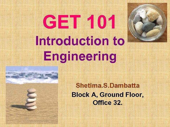 GET 101 Introduction to Engineering Shetima. S. Dambatta Block A, Ground Floor, Office 32.