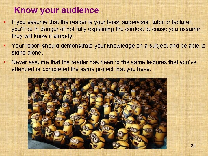 Know your audience • If you assume that the reader is your boss, supervisor,