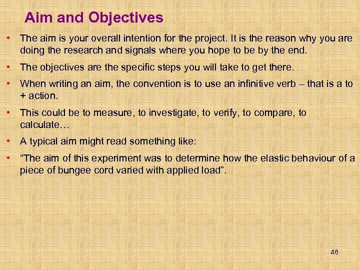 Aim and Objectives • The aim is your overall intention for the project. It