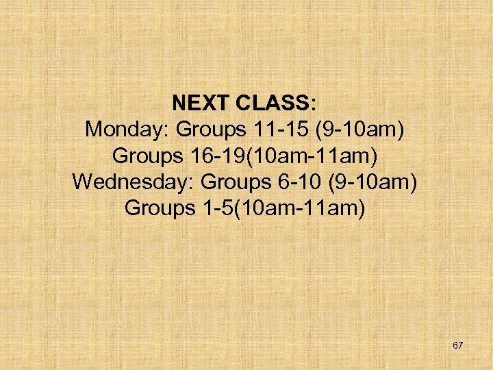 NEXT CLASS: Monday: Groups 11 -15 (9 -10 am) Groups 16 -19(10 am-11 am)