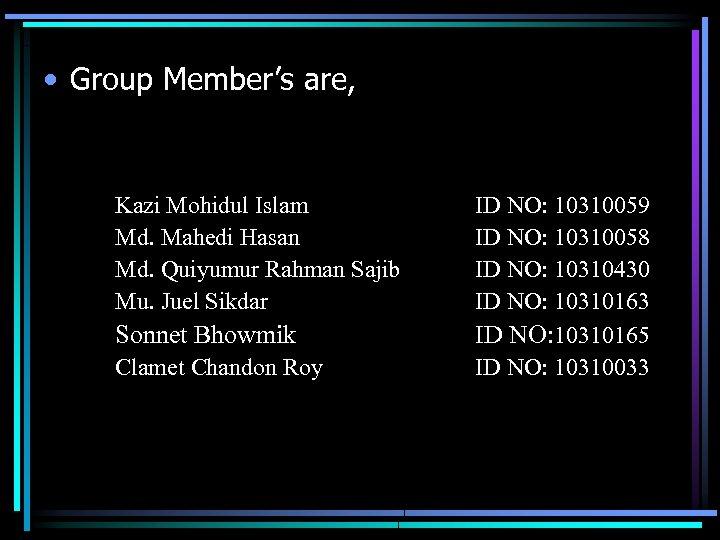 • Group Member's are, Kazi Mohidul Islam Md. Mahedi Hasan Md. Quiyumur Rahman