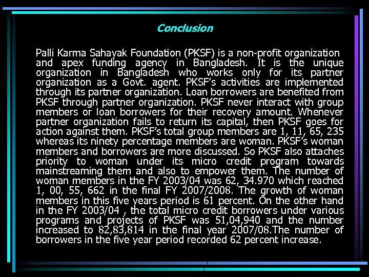 Conclusion Palli Karma Sahayak Foundation (PKSF) is a non-profit organization and apex funding agency