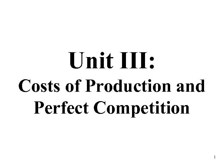 Unit III: Costs of Production and Perfect Competition 1