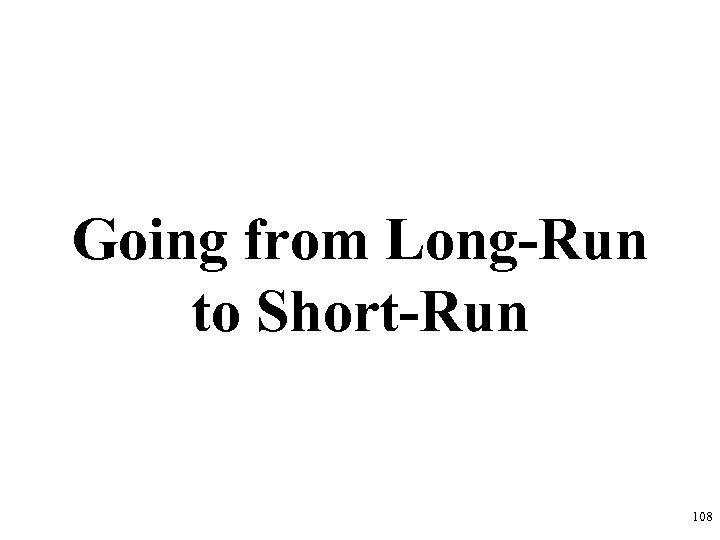 Going from Long-Run to Short-Run 108