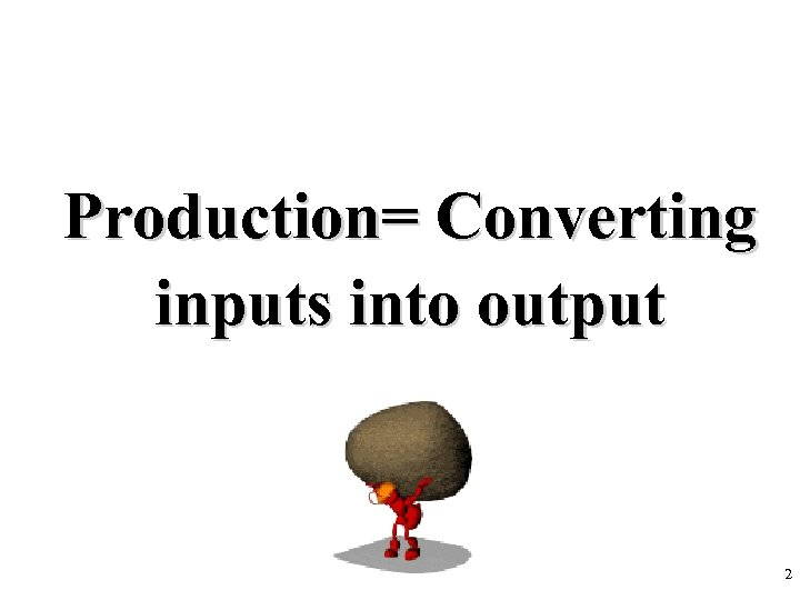 Production= Converting inputs into output 2