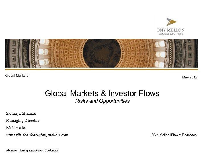 Global Markets May 2012 Global Markets & Investor Flows Risks and Opportunities Samarjit Shankar