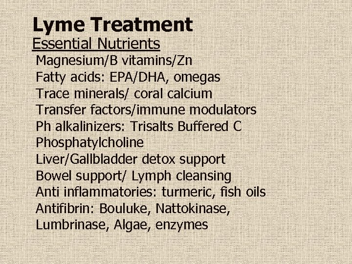 Lyme Treatment Essential Nutrients Magnesium/B vitamins/Zn Fatty acids: EPA/DHA, omegas Trace minerals/ coral calcium