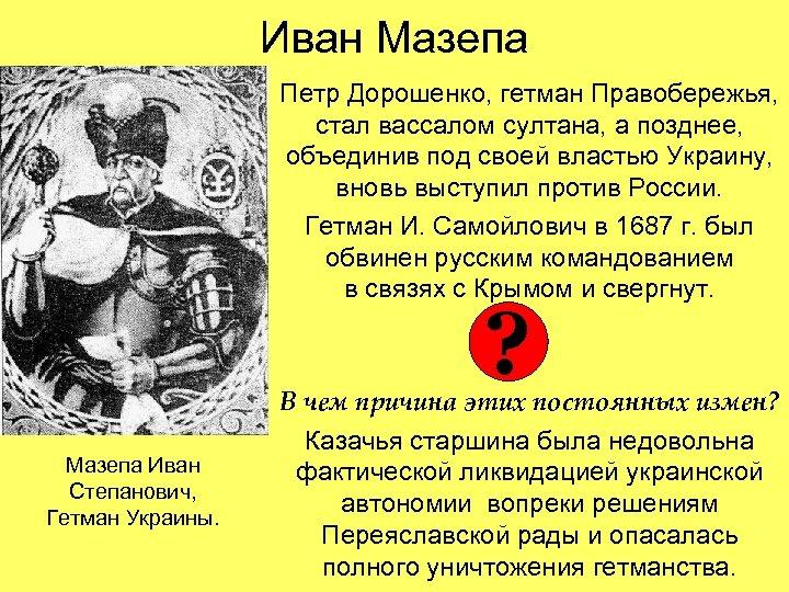 Иван Мазепа Петр Дорошенко, гетман Правобережья, стал вассалом султана, а позднее, объединив под своей