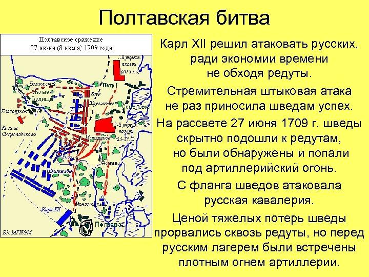 Полтавская битва Карл XII решил атаковать русских, ради экономии времени не обходя редуты. Стремительная