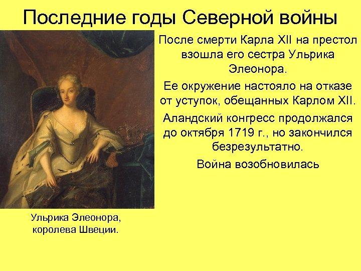 Последние годы Северной войны После смерти Карла XII на престол взошла его сестра Ульрика