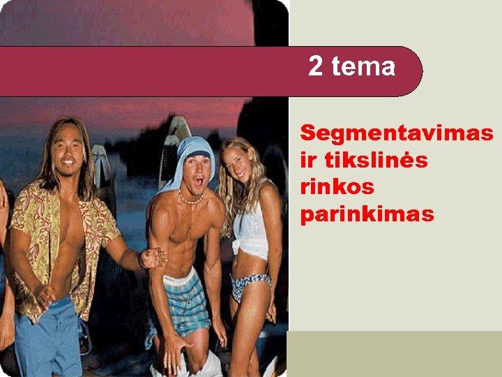 2 tema Segmentavimas ir tikslinės rinkos parinkimas A. Bakanauskas VARTOTOJŲ ELGSENA 1
