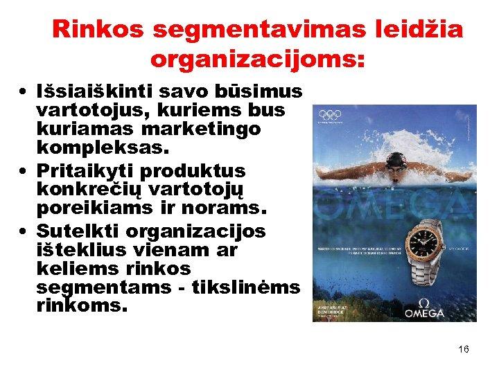 Rinkos segmentavimas leidžia organizacijoms: • Išsiaiškinti savo būsimus vartotojus, kuriems bus kuriamas marketingo kompleksas.