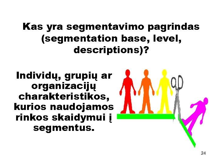 Kas yra segmentavimo pagrindas (segmentation base, level, descriptions)? Individų, grupių ar organizacijų charakteristikos, kurios