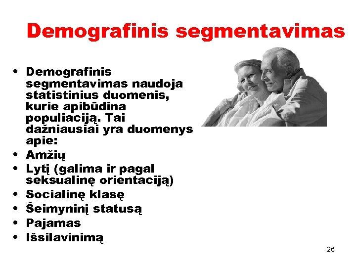 Demografinis segmentavimas • Demografinis segmentavimas naudoja statistinius duomenis, kurie apibūdina populiaciją. Tai dažniausiai yra