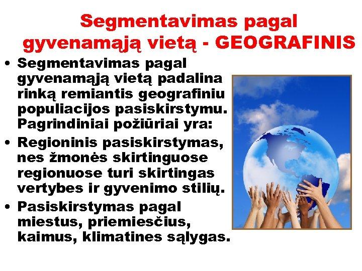 Segmentavimas pagal gyvenamąją vietą - GEOGRAFINIS • Segmentavimas pagal gyvenamąją vietą padalina rinką remiantis