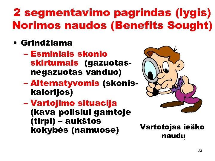 2 segmentavimo pagrindas (lygis) Norimos naudos (Benefits Sought) • Grindžiama – Esminiais skonio skirtumais