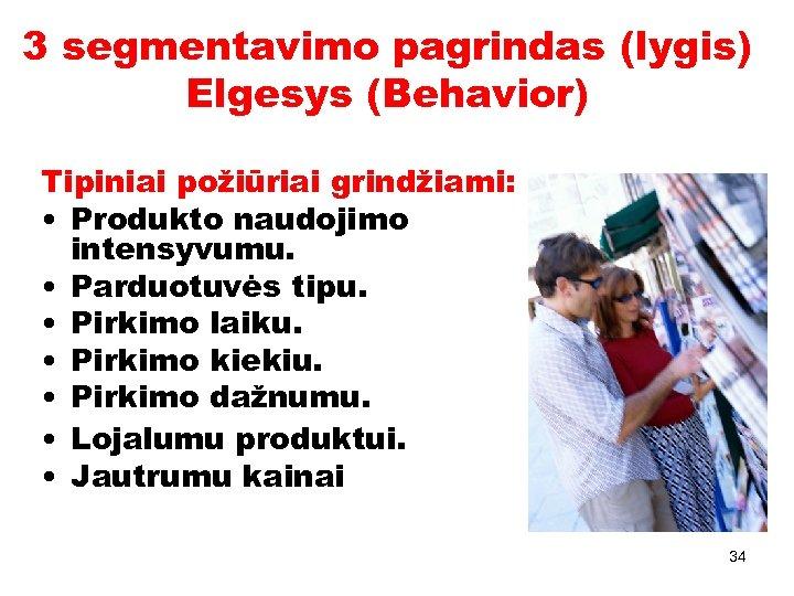 3 segmentavimo pagrindas (lygis) Elgesys (Behavior) Tipiniai požiūriai grindžiami: • Produkto naudojimo intensyvumu. •