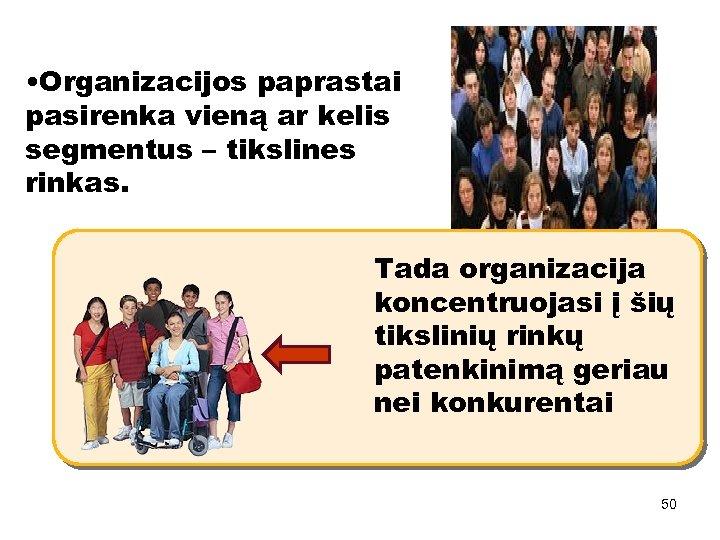 • Organizacijos paprastai pasirenka vieną ar kelis segmentus – tikslines rinkas. Tada organizacija
