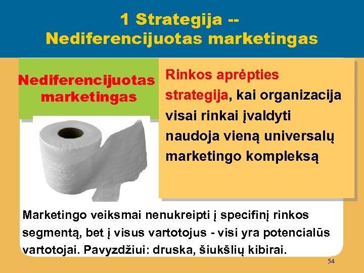 1 Strategija -Nediferencijuotas marketingas Nediferencijuotas Rinkos aprėpties strategija, kai organizacija marketingas visai rinkai įvaldyti