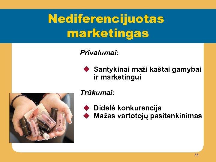 Nediferencijuotas marketingas Privalumai: u Santykinai maži kaštai gamybai ir marketingui Trūkumai: u Didelė konkurencija