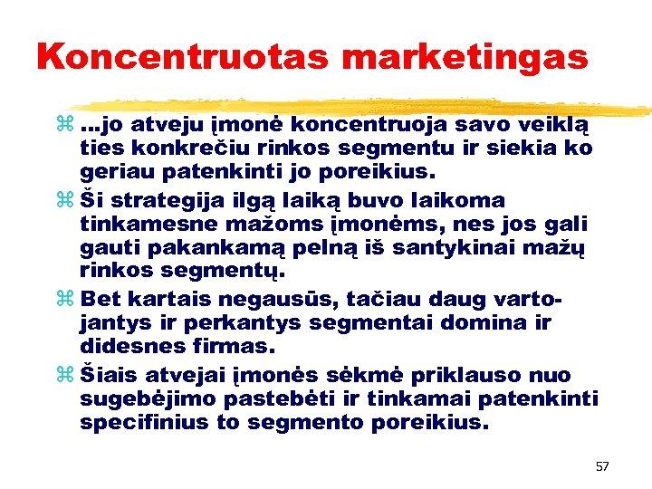 Koncentruotas marketingas z …jo atveju įmonė koncentruoja savo veiklą ties konkrečiu rinkos segmentu ir