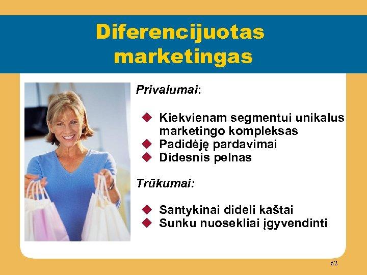 Diferencijuotas marketingas Privalumai: u Kiekvienam segmentui unikalus marketingo kompleksas u Padidėję pardavimai u Didesnis