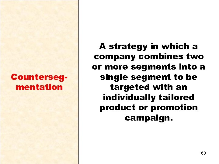 Countersegmentation A strategy in which a company combines two or more segments into a