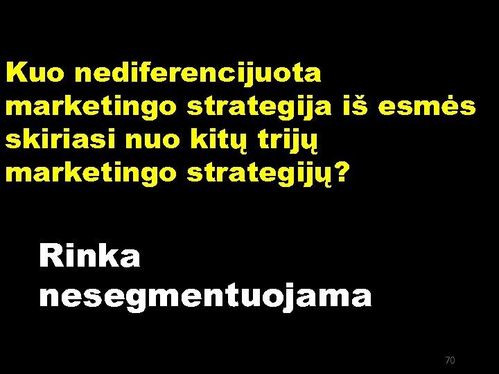 Kuo nediferencijuota marketingo strategija iš esmės skiriasi nuo kitų trijų marketingo strategijų? Rinka nesegmentuojama