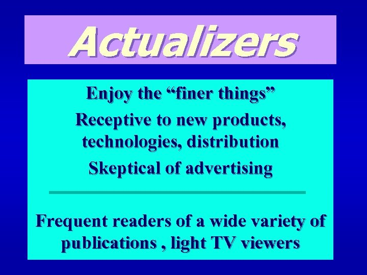 "Actualizers Enjoy the ""finer things"" Receptive to new products, technologies, distribution Skeptical of advertising"