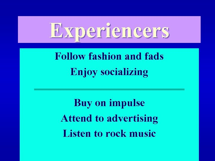 Experiencers Follow fashion and fads Enjoy socializing Buy on impulse Attend to advertising Listen