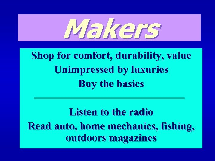 Makers Shop for comfort, durability, value Unimpressed by luxuries Buy the basics Listen to