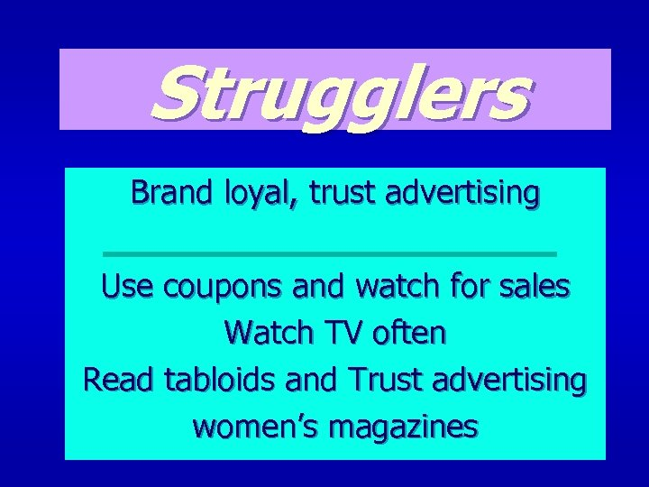 Strugglers Brand loyal, trust advertising Use coupons and watch for sales Watch TV often