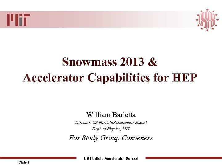 Snowmass 2013 & Accelerator Capabilities for HEP William Barletta Director, US Particle Accelerator School