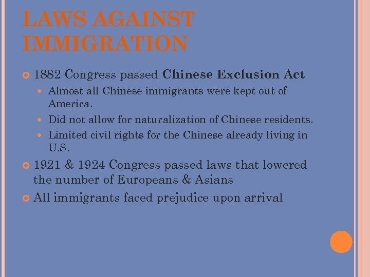 LAWS AGAINST IMMIGRATION 1882 Congress passed Chinese Exclusion Act Almost all Chinese immigrants were