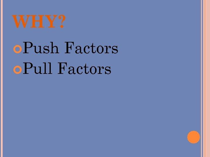 WHY? Push Factors Pull Factors
