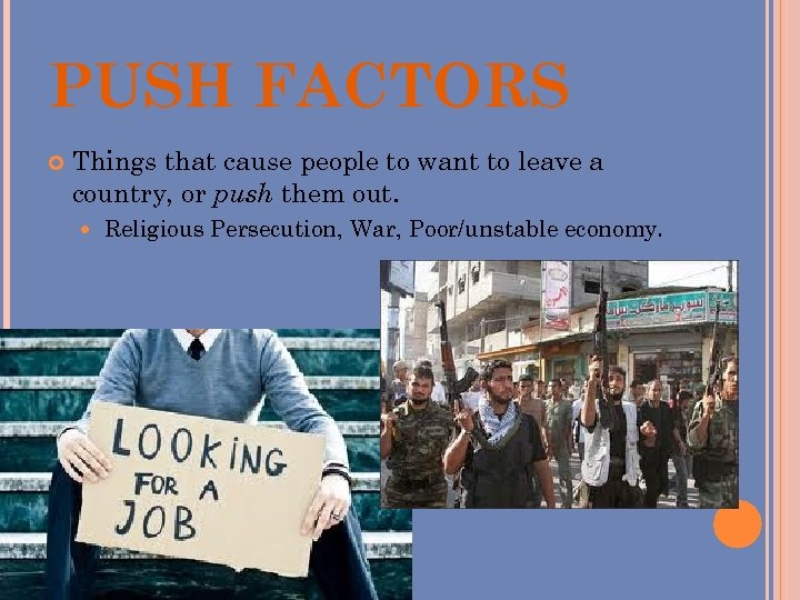 PUSH FACTORS Things that cause people to want to leave a country, or push