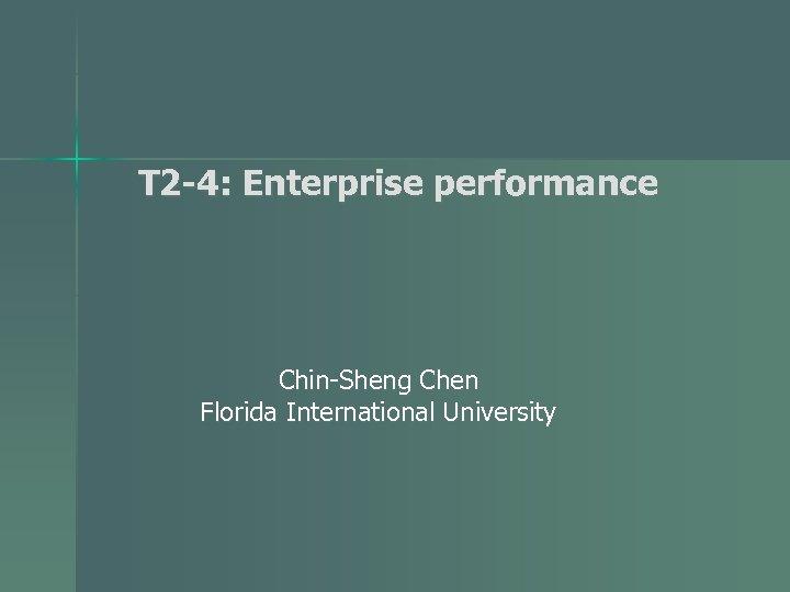 T 2 -4: Enterprise performance Chin-Sheng Chen Florida International University