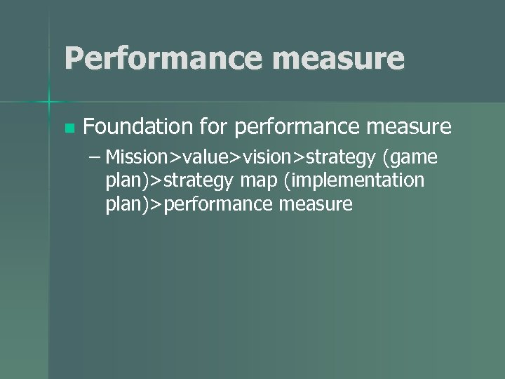 Performance measure n Foundation for performance measure – Mission>value>vision>strategy (game plan)>strategy map (implementation plan)>performance