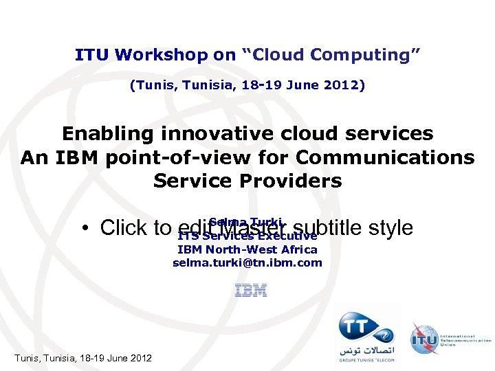 """ITU Workshop on """"Cloud Computing"""" (Tunis, Tunisia, 18 -19 June 2012) Enabling innovative cloud"""