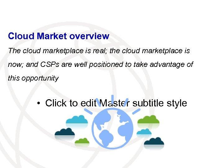 Cloud Market overview The cloud marketplace is real; the cloud marketplace is now; and