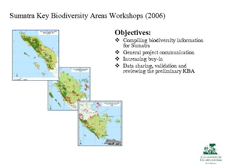 Sumatra Key Biodiversity Areas Workshops (2006) Objectives: v Compiling biodiversity information for Sumatra v