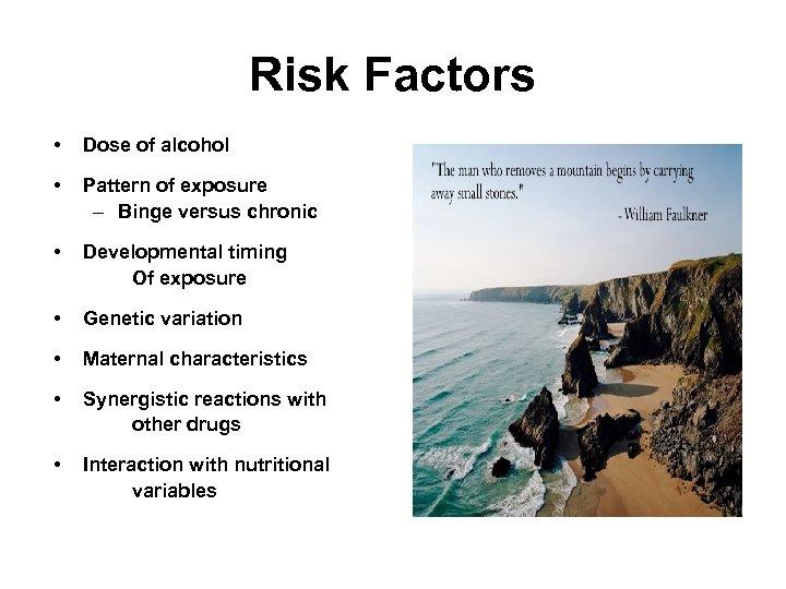 Risk Factors • Dose of alcohol • Pattern of exposure – Binge versus chronic