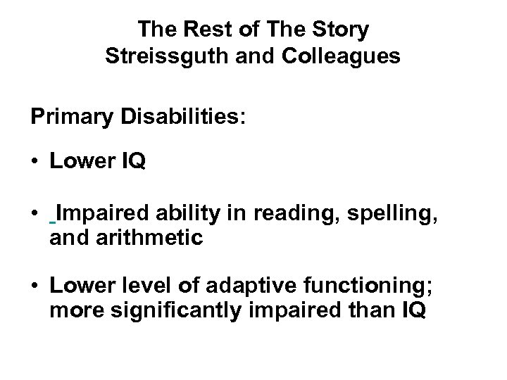 The Rest of The Story Streissguth and Colleagues Primary Disabilities: • Lower IQ •