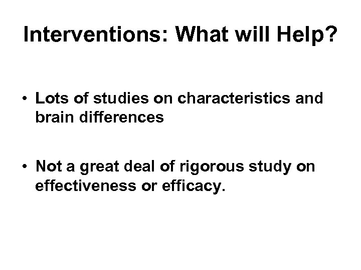 Interventions: What will Help? • Lots of studies on characteristics and brain differences •