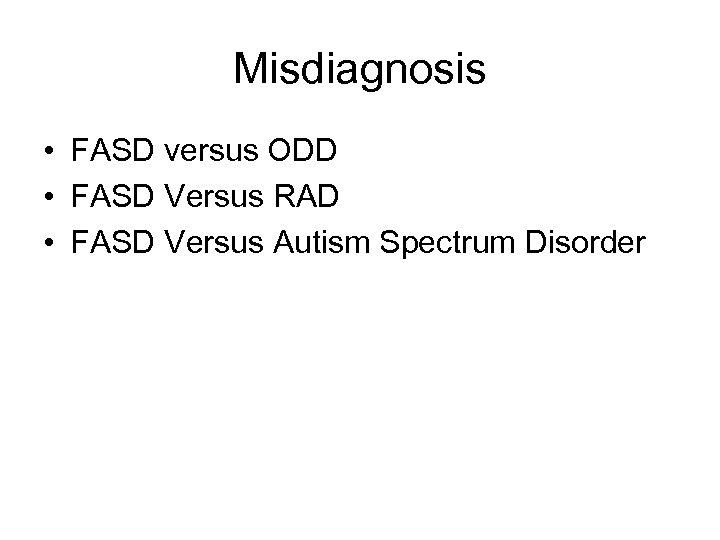 Misdiagnosis • FASD versus ODD • FASD Versus RAD • FASD Versus Autism Spectrum