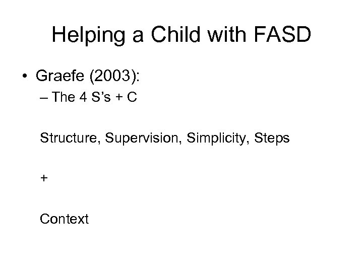 Helping a Child with FASD • Graefe (2003): – The 4 S's + C