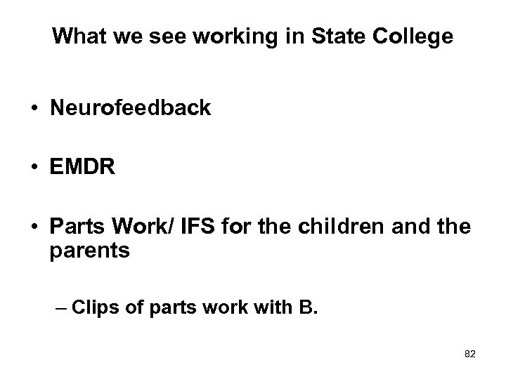 What we see working in State College • Neurofeedback • EMDR • Parts Work/