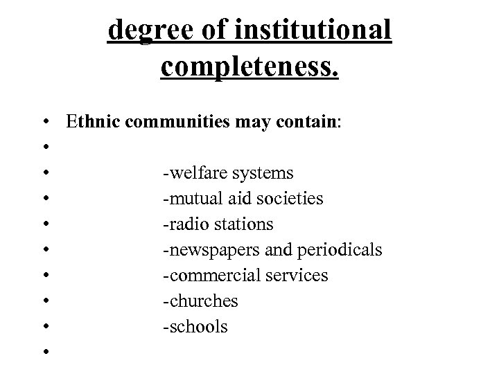 degree of institutional completeness. • • • Ethnic communities may contain: -welfare systems -mutual
