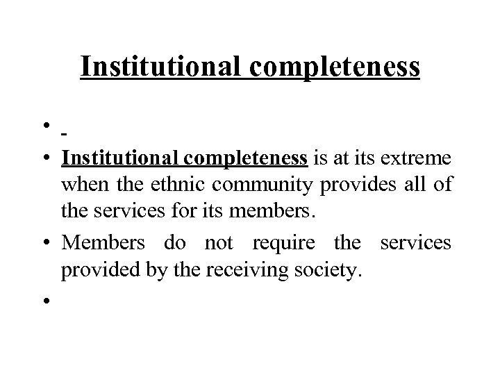 Institutional completeness • • Institutional completeness is at its extreme when the ethnic community